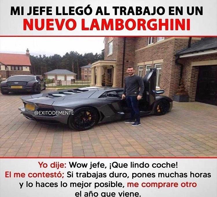 Mi jefe llegó al trabajo en un nuevo Lamborghini.  Yo dije: Wow jefe, ¡Qué lindo coche!  Y me contestó; si trabajas duro, pones muchas hora y lo haces lo mejor posible, me compraré otro el año que viene.