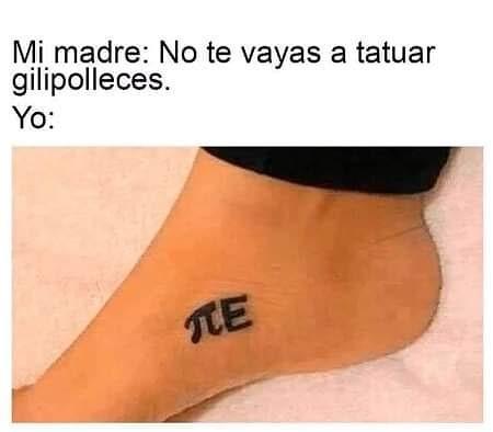 Mi madre: No te vayas a tatuar gilipolleces.  Yo: