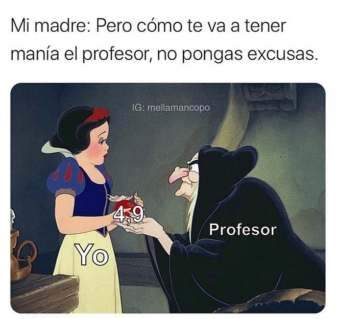 Mi madre: Pero cómo te va a tener manía el profesor, no pongas excusas. 4.9. Profesor. Yo.