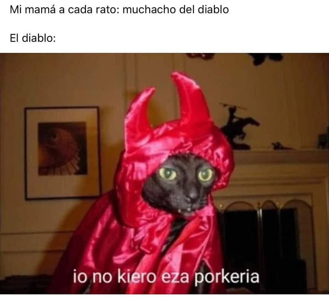 Mi mamá a cada rato: muchacho del diablo.  El diablo: io no kiero eza porkeria.