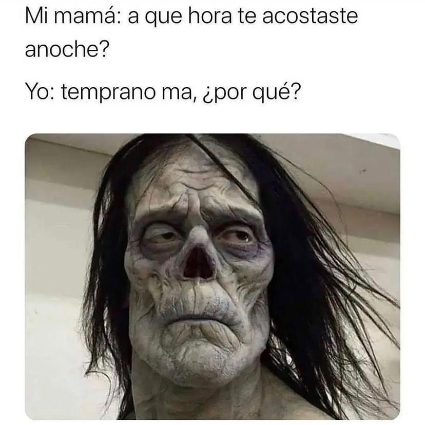 Mi mamá: a que hora te acostaste anoche?  Yo: temprano ma, ¿por qué?