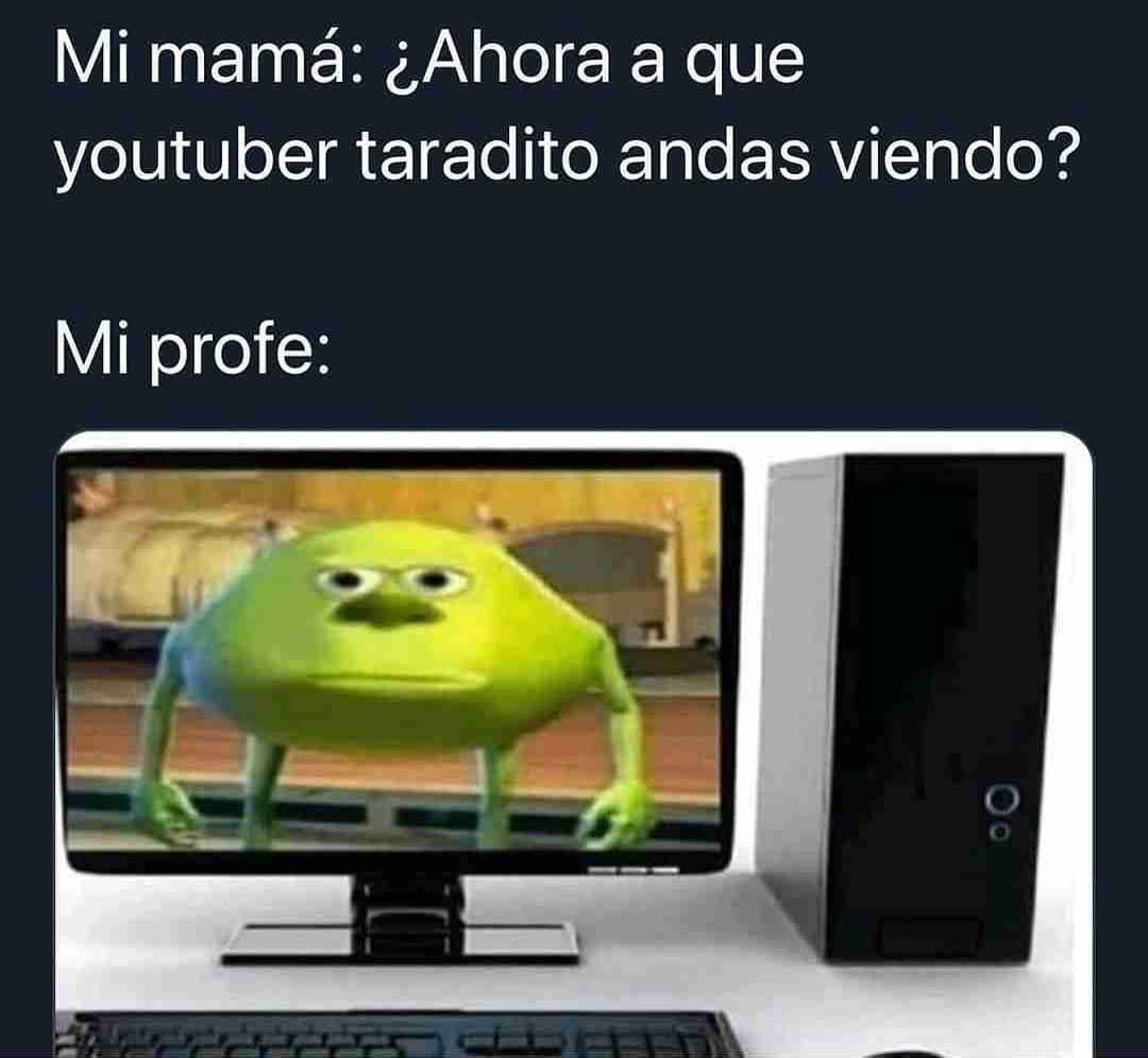 Mi mamá: ¿Ahora a que youtuber taradito andas viendo?  Mi profe: