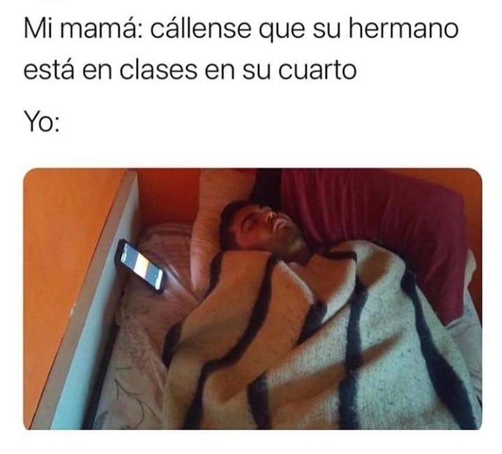 Mi mamá: cállense que su hermano está en clases en su cuarto.  Yo: