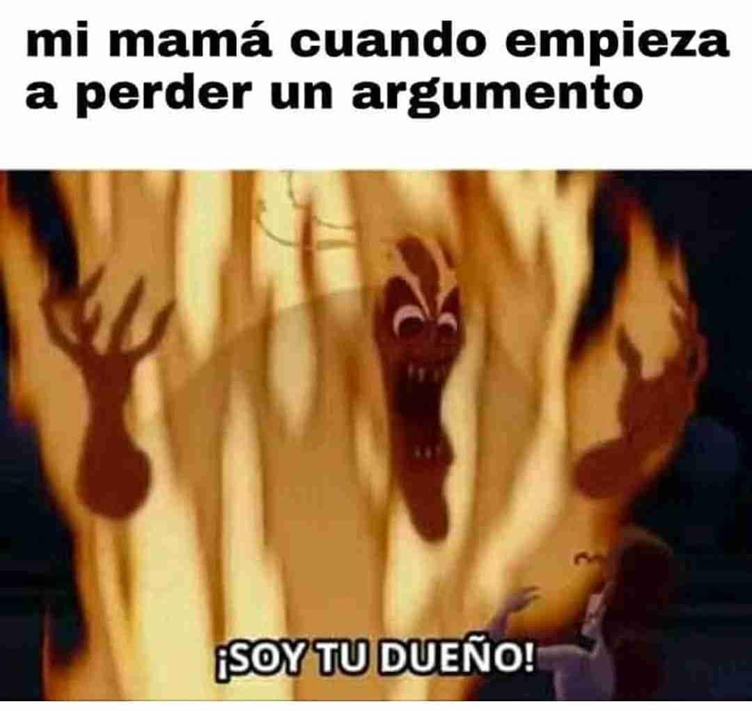Mi mamá cuando empieza a perder un argumento.  ¡Soy tu dueño!