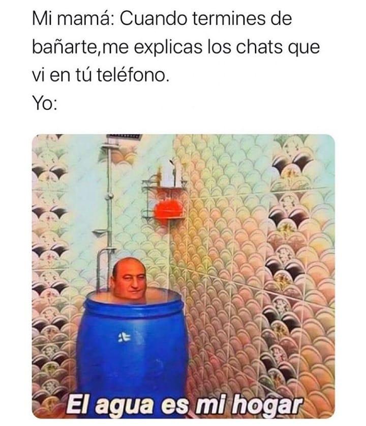 Mi mamá: Cuando termines de bañarte, me explicas los chats que vi en tú teléfono.  Yo: El agua es mi hogar.