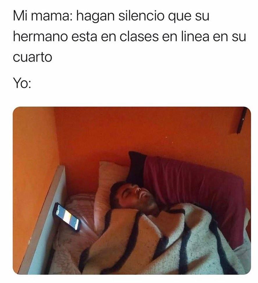 Mi mamá: hagan silencio que su hermano está en clases en línea en su cuarto.  Yo: