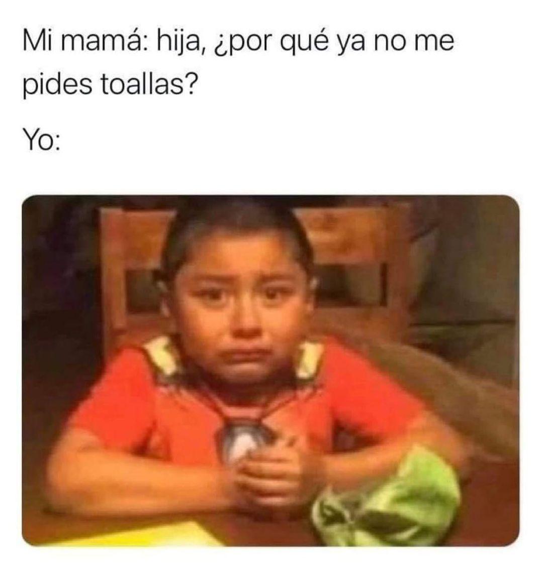 Mi mamá: hija por que ya no me pides toallas.  Yo: