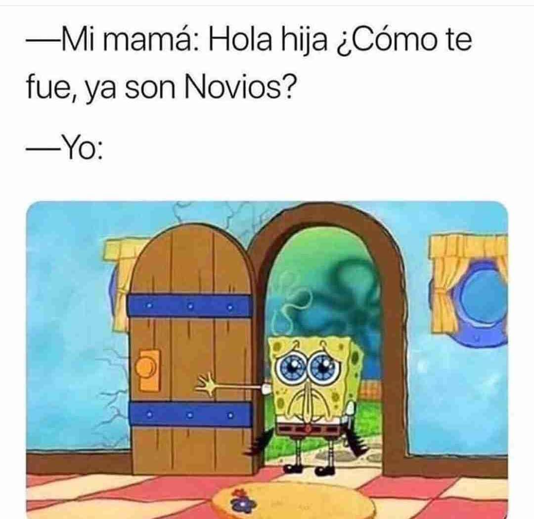 Mi mamá: Hola hija ¿cómo te fue, ya son novios?  Yo: