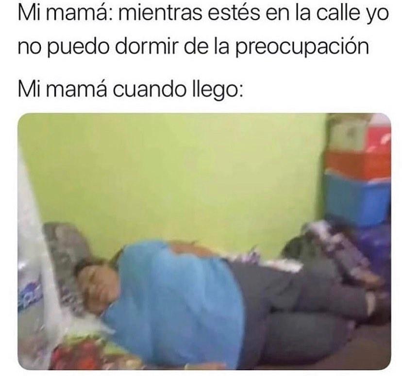Mi mamá: mientras estés en la calle yo no puedo dormir de la preocupación.  Mi mamá cuando llego:
