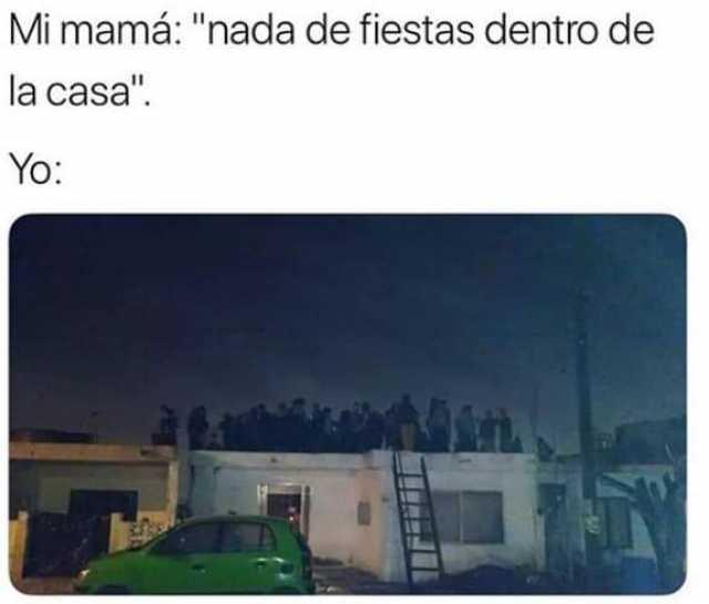 """Mi mamá: """"nada de fiestas dentro de la casa"""".  Yo:"""