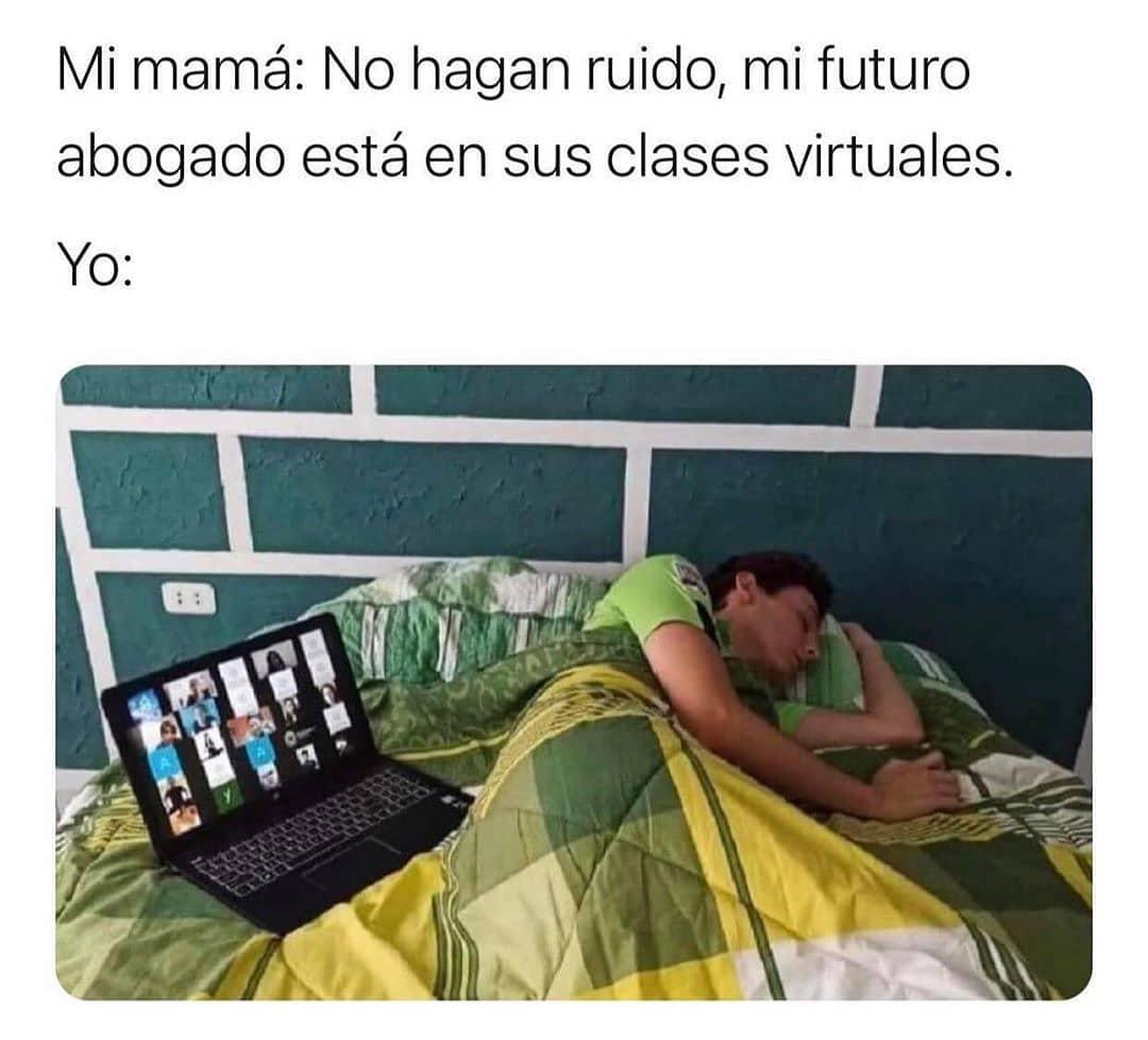 Mi mamá: No hagan ruido, mi futuro abogado está en sus clases virtuales.  Yo: