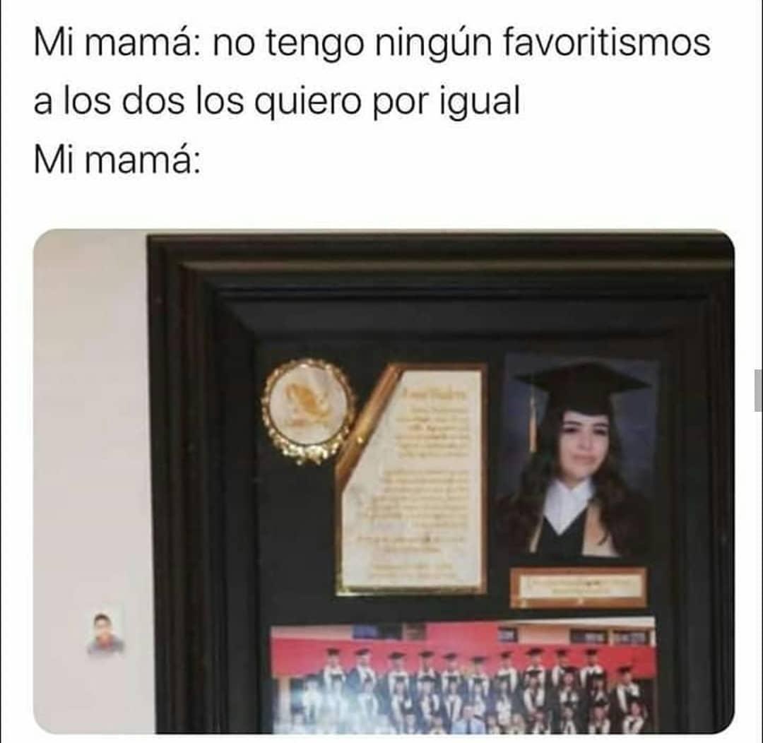 Mi mamá: no tengo ningún favoritismo, a los dos los quiero por igual.  Mi mamá: