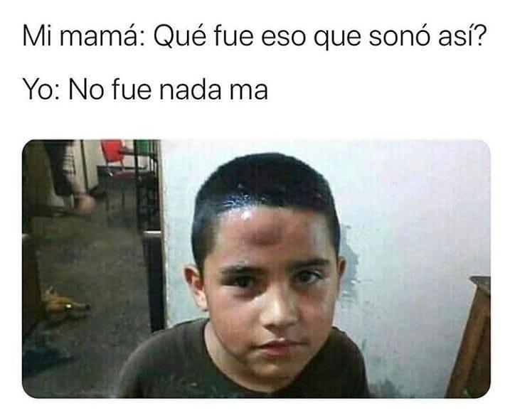 Mi mamá: Qué fue eso que sonó así?  Yo: No fue nada ma.