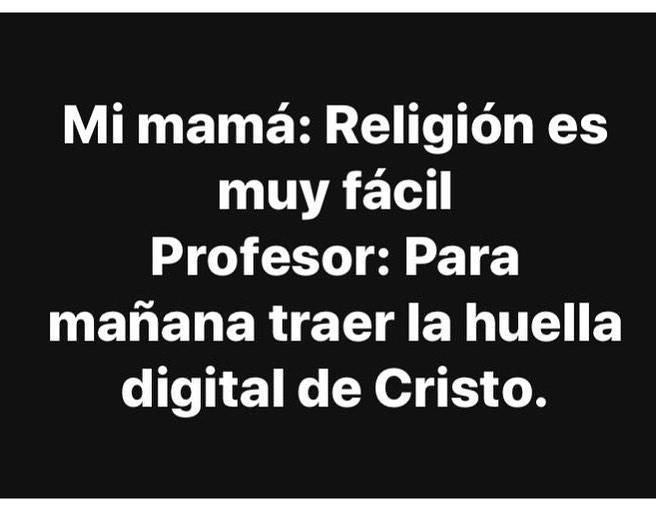Mi mamá: Religión es muy fácil.  Profesor: Para mañana traer la huella digital de Cristo.