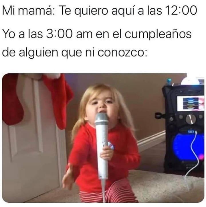Mi mamá: Te quiero aquí a las 12:00.  Yo a las 3:00 am en el cumpleaños de alguien que ni conozco: