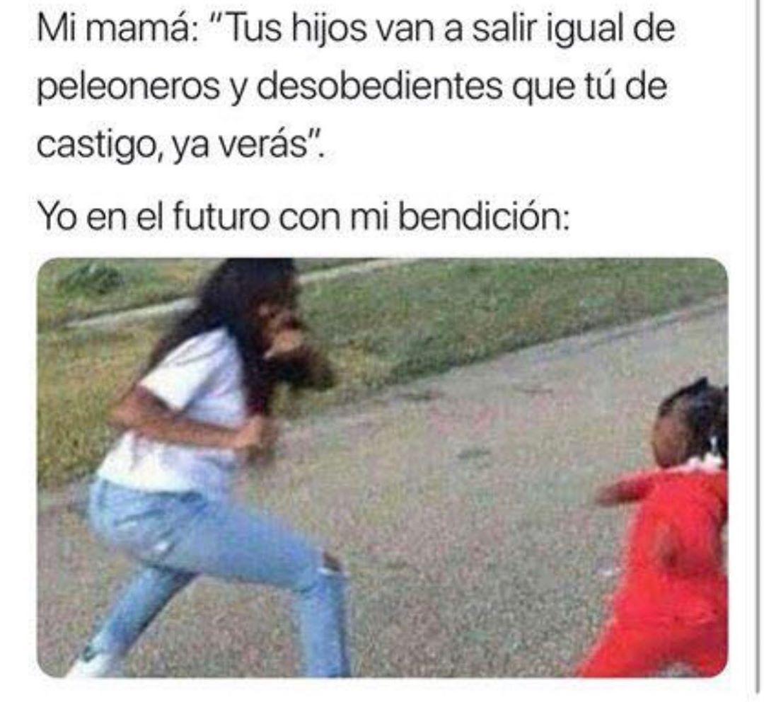 """Mi mamá: """"Tus hijos van a salir igual de peleoneros y desobedientes que tú de castigo, ya verás"""".  Yo en el futuro con mi bendición:"""