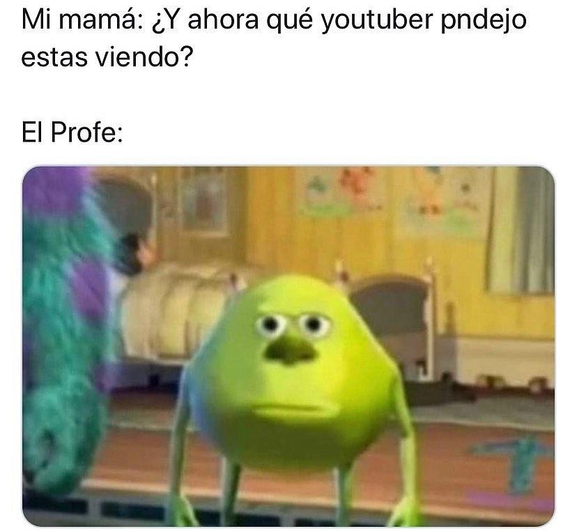 Mi mamá: ¿Y ahora qué youtuber pndejo estas viendo?  El Profe:
