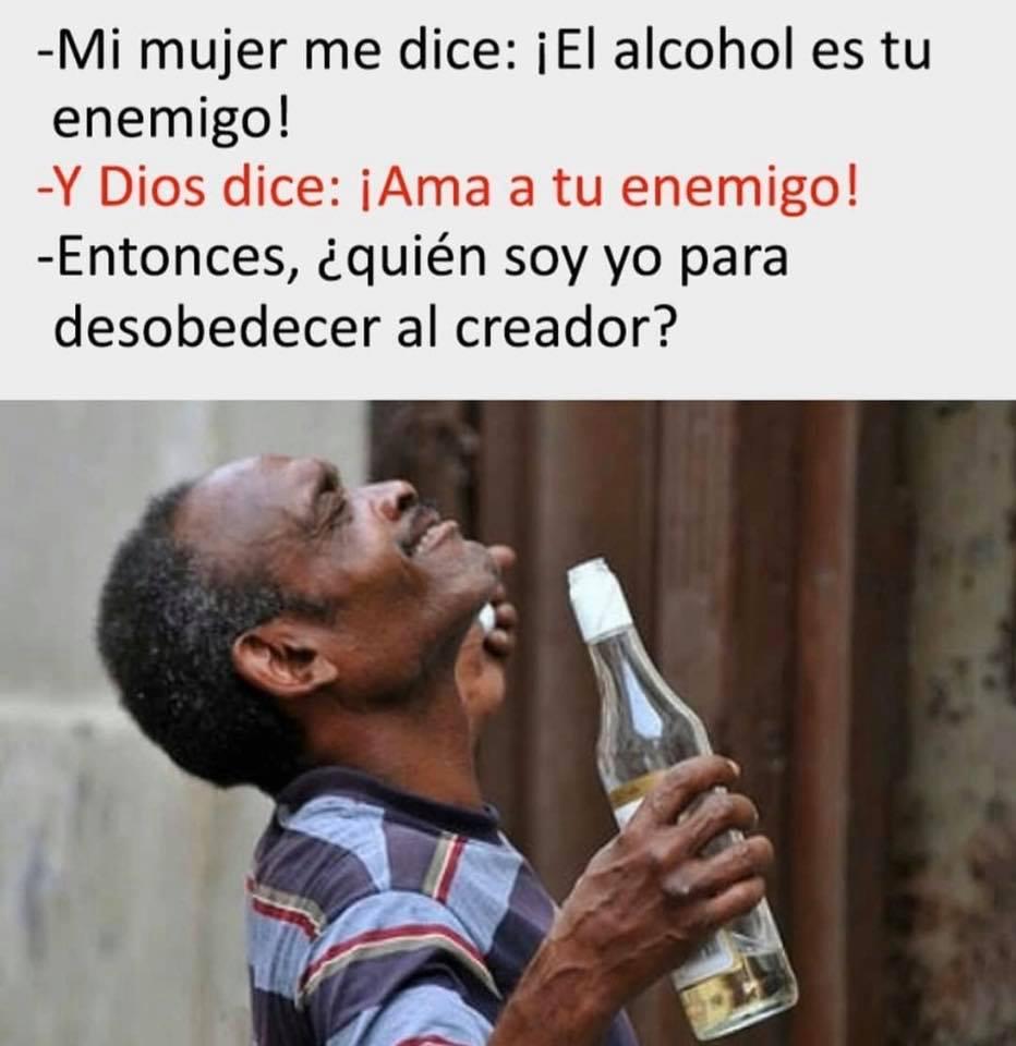 - Mi mujer me dice: ¡Es alcohol es tu enemigo!  - Y Dios dice: ¡Ama a tu enemigo!  - Entonces, ¿quién soy yo para desobedecer al creador?
