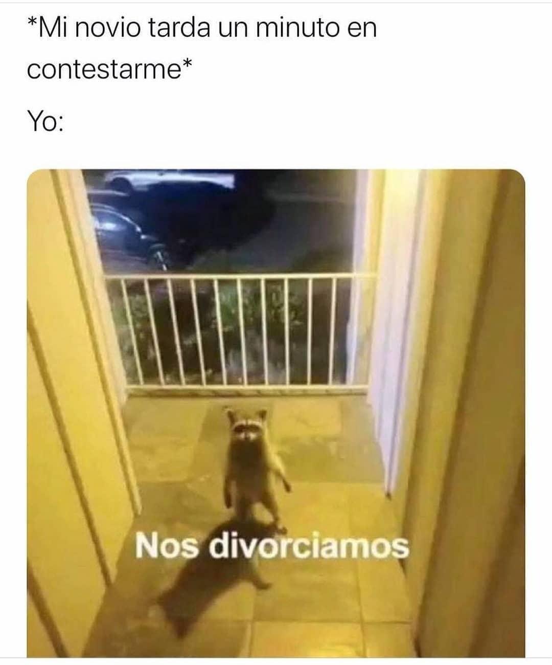 *Mi novio tarda un minuto en contestarme*  Yo: Nos divorciamos.