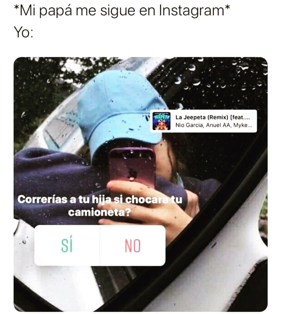 Mi papá me sigue en Instagram.  Yo: Correrías a tu hija si chocara tu camioneta. Si. No.