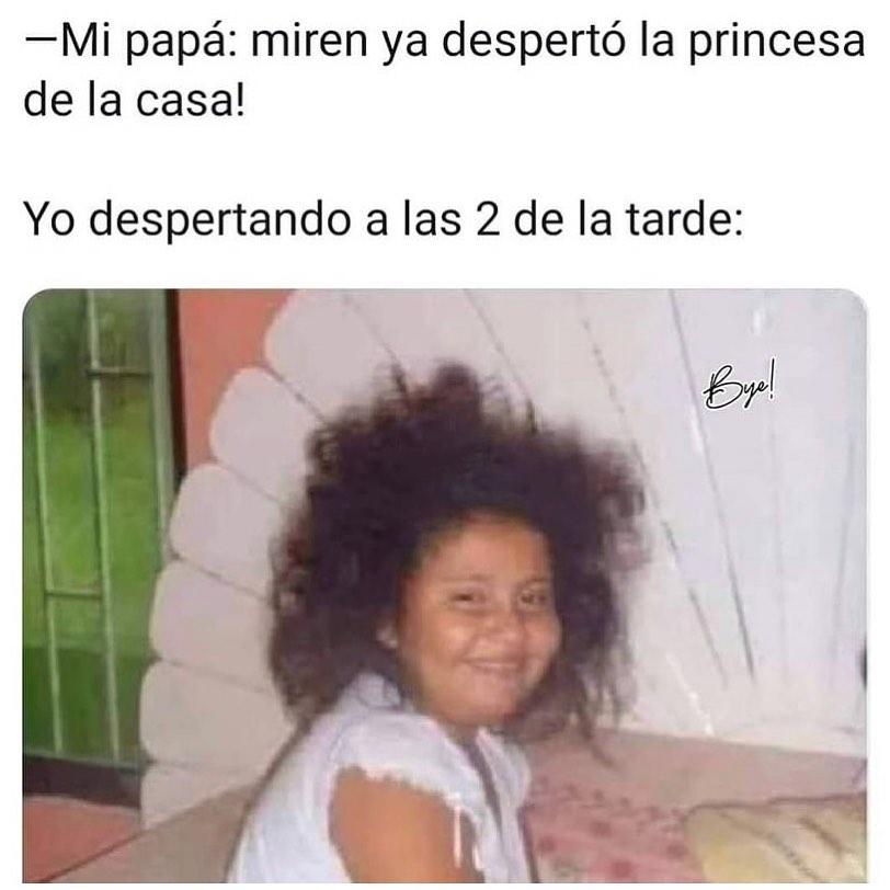 Mi papá: Miren ya despertó la princesa de la casa!  Yo despertando a las 2:00 de la tarde.