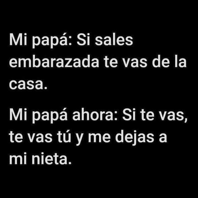 Mi papá: Si sales embarazada te vas de la casa.  Mi papá ahora: Si te vas, te vas tú y me dejas a mi nieta.