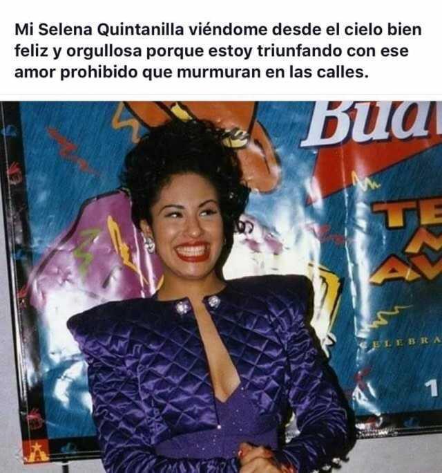 Mi Selena Quintanilla viéndome desde el cielo bien feliz y orgullosa porque estoy triunfando con ese amor prohibido que murmuran en las calles.