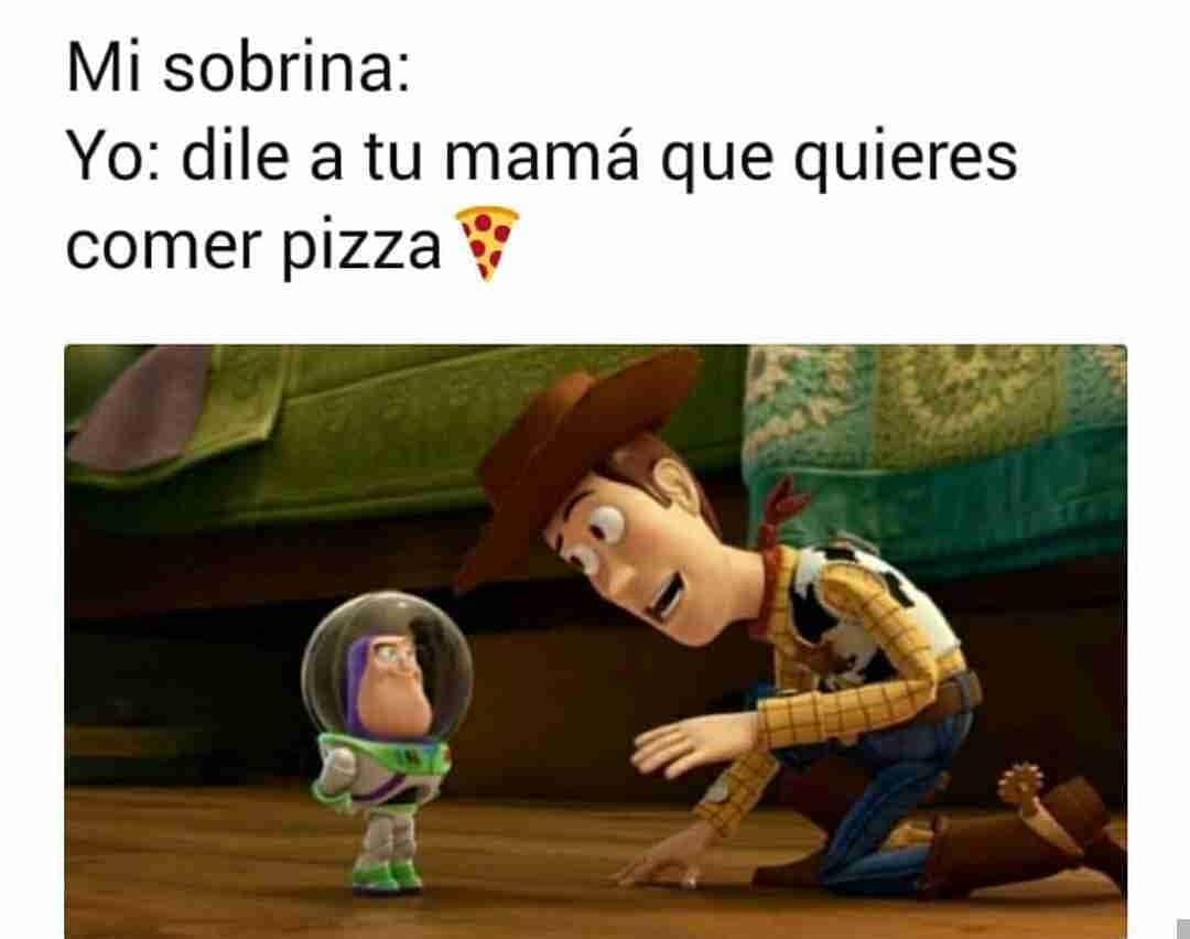 Mi sobrina:  Yo: dile a tu mamá que quieres comer pizza.