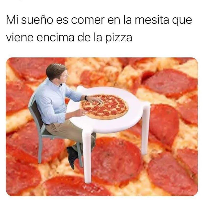 Mi sueño es comer en la mesita que viene encima de la pizza.