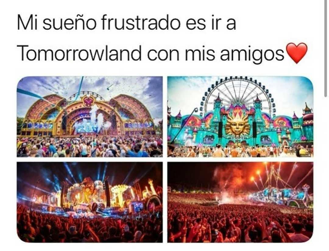 Mi sueño frustrado es ir a Tomorrowland con mis amigos.
