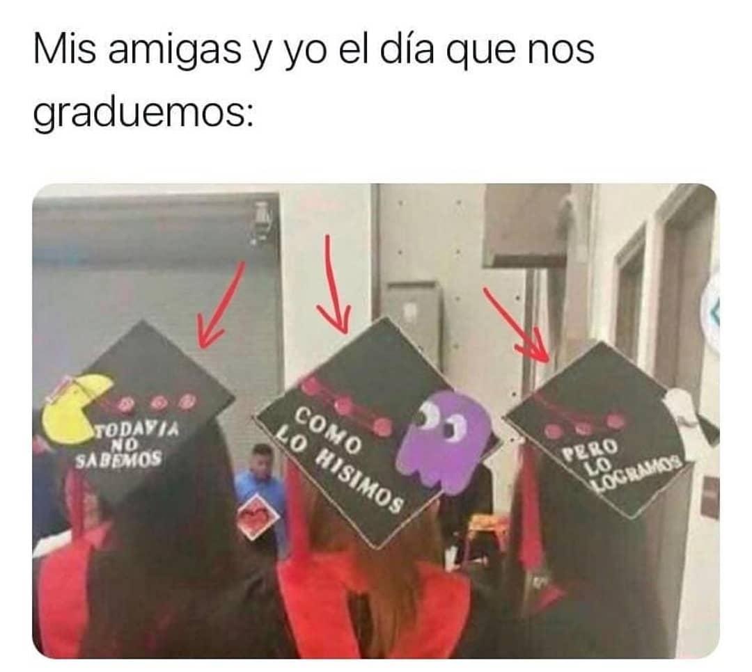 Mis amigas y yo el día que nos graduemos: Todavía no sabemos cómo lo hicimos, pero lo logramos.