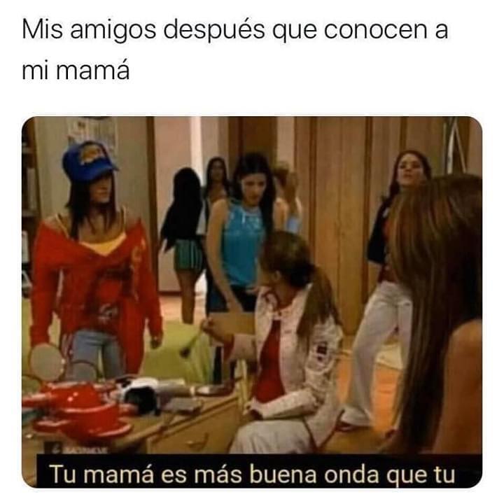 Mis amigos después que conocen a mi mamá.  Tu mama es más buena onda que tú.