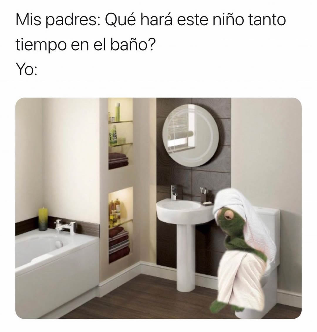 Mis padres: Qué hará este niño tanto tiempo en el baño?  Yo: