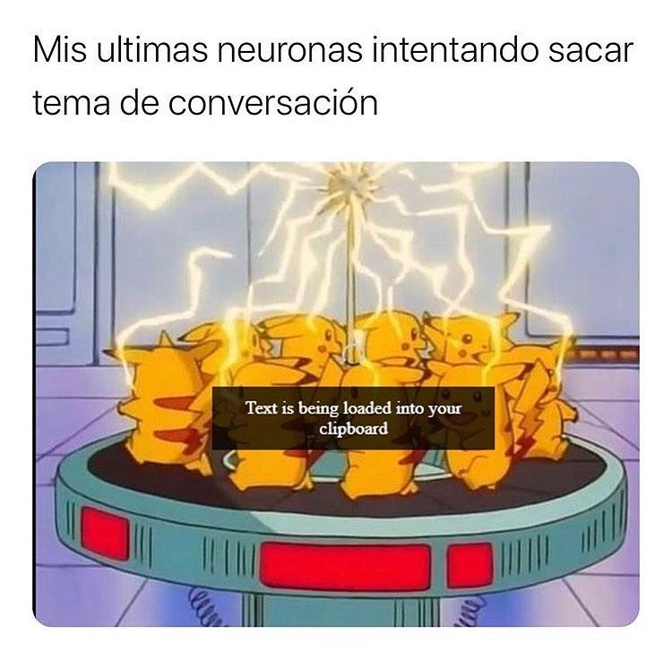 Mis ultimas neuronas intentando sacar tema de conversación.