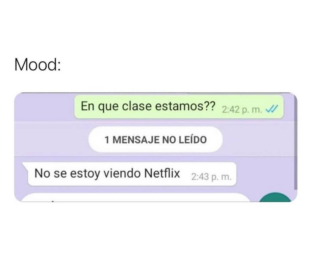 Mood: En que clase estamos??  No se estoy viendo Netflix.