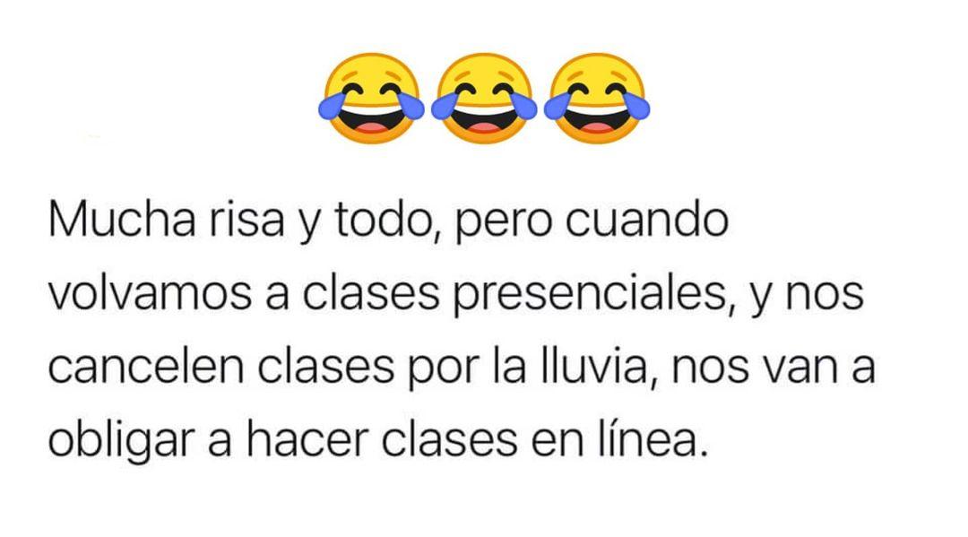 Mucha risa y todo, pero cuando volvamos a clases presenciales, y nos cancelen clases por la lluvia, nos van a obligar a hacer clases en línea.