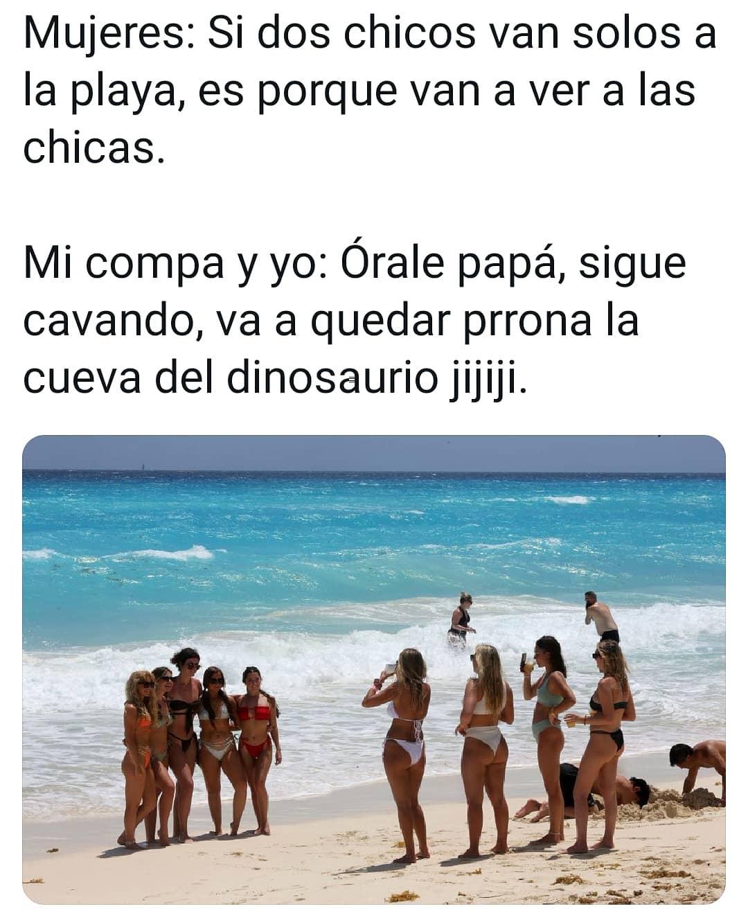 Mujeres: Si dos chicos van solos a la playa, es porque van a ver a las chicas.  Mi compa y yo: órale papá, sigue cavando, va a quedar prrona la cueva del dinosaurio jijiji.