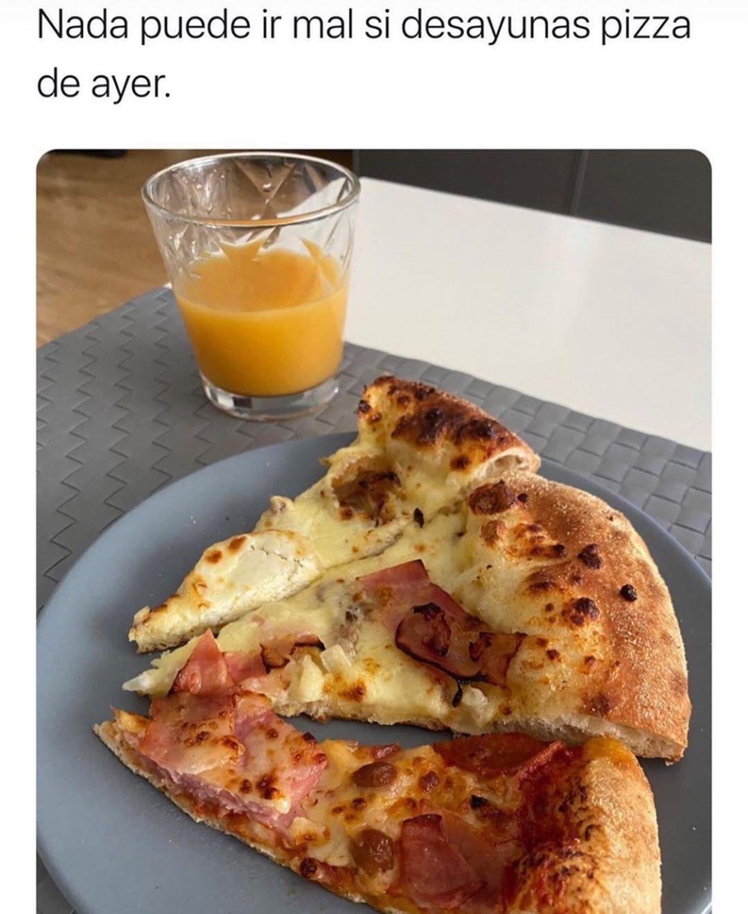 Nada puede ir mal si desayunas pizza de ayer.