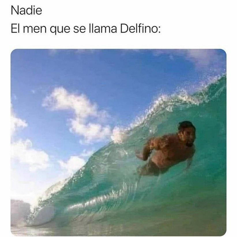 Nadie:  El men que se llama Delfino: