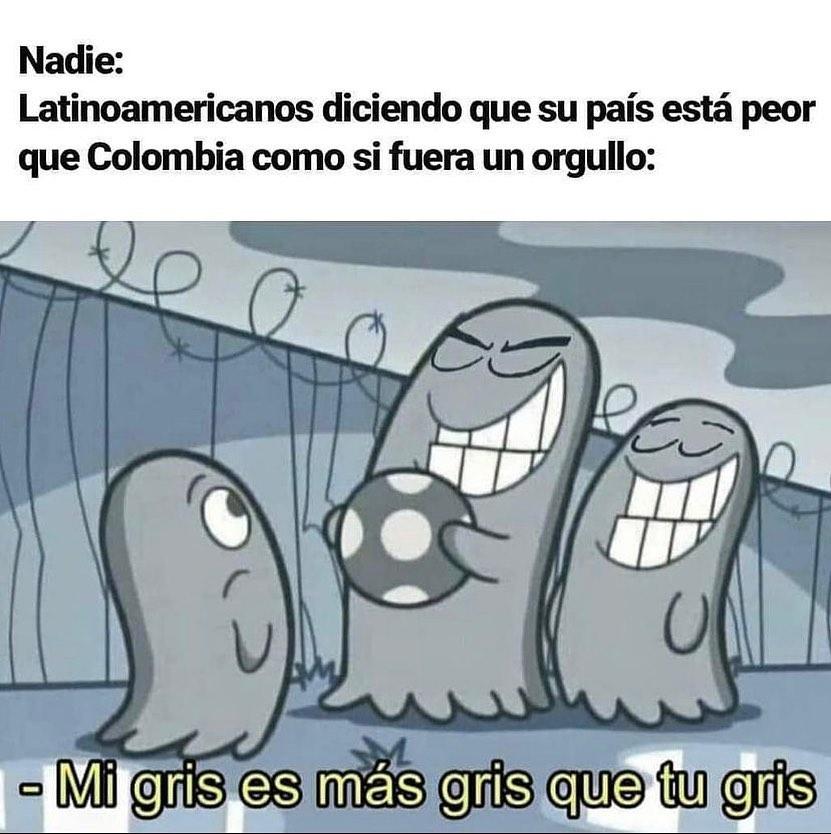 Nadie: Latinoamericanos diciendo que su país está peor que Colombia como si fuera un orgullo: Mi gris es más gris que tu gris.