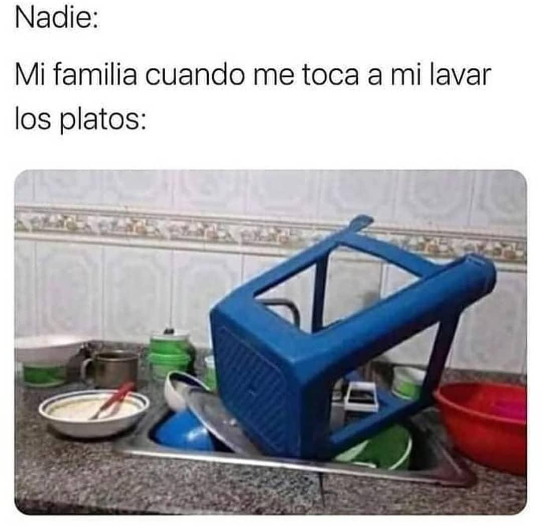 Nadie: Mi familia cuando me toca a mi lavar los platos: