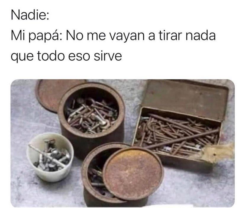 Nadie: Mi papá: No me vayan a tirar nada que todo eso sirve.