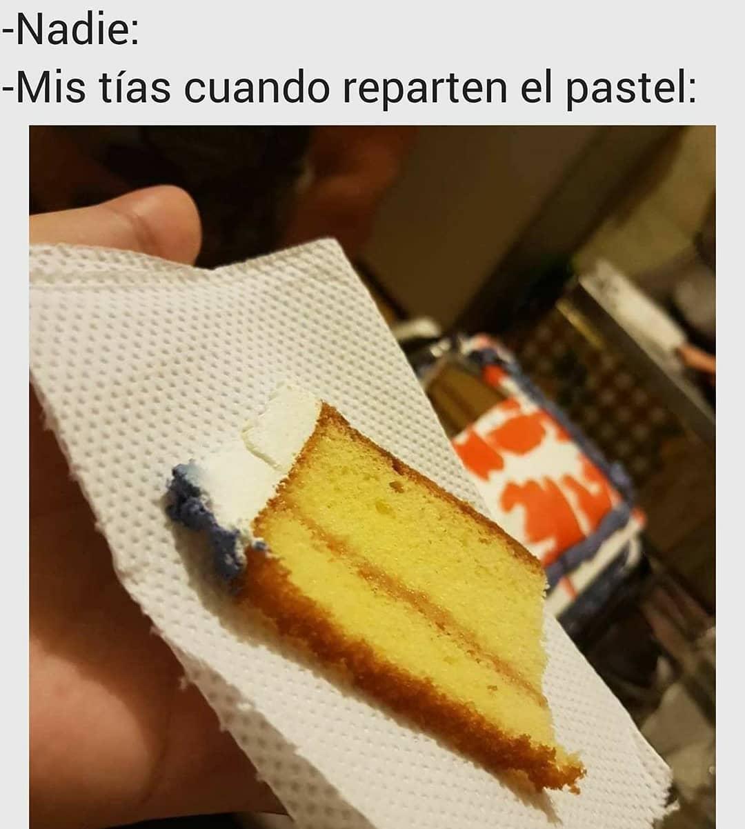 Nadie:  Mis tías cuando reparten el pastel:
