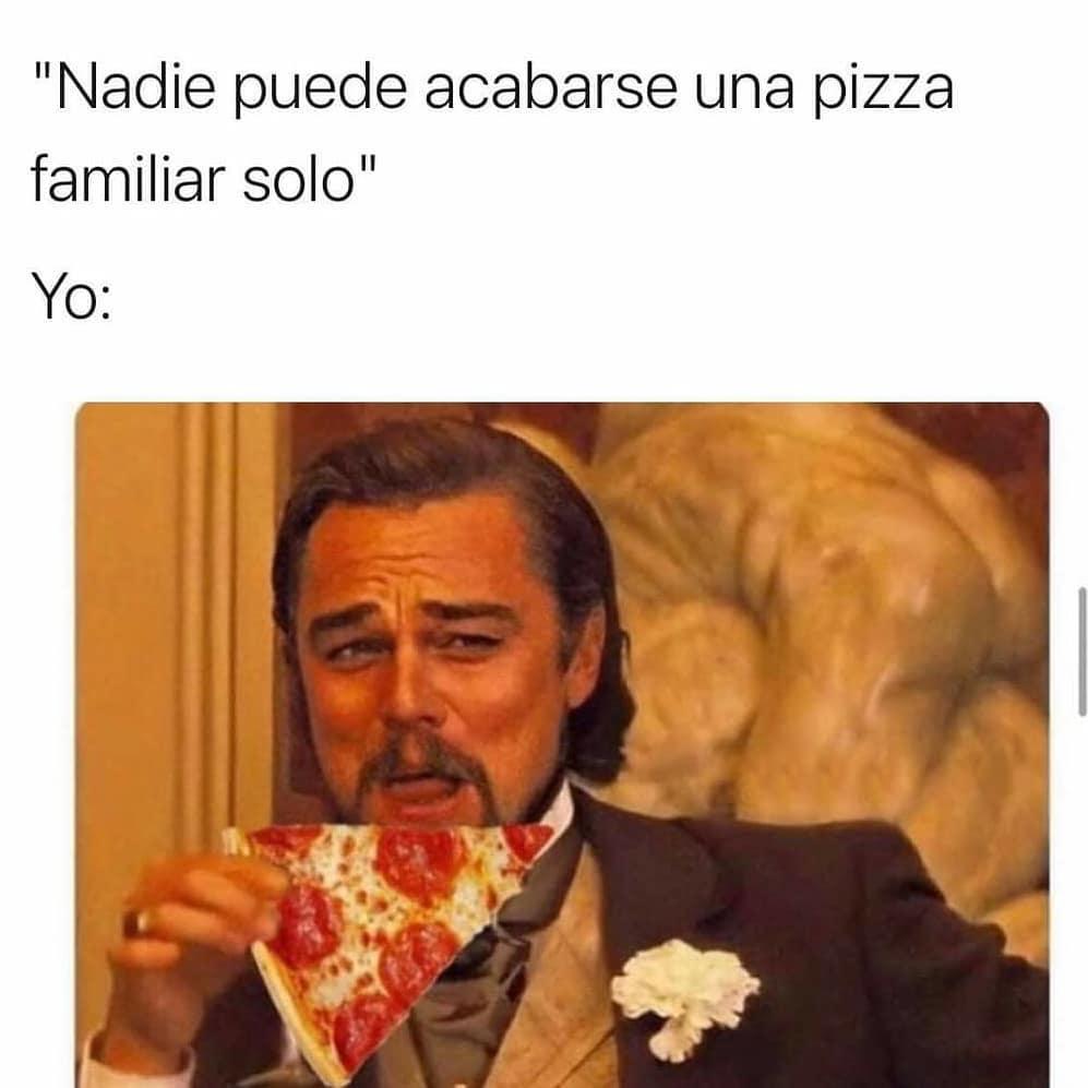 Nadie puede acabarse una Pizza familiar solo.  Yo: