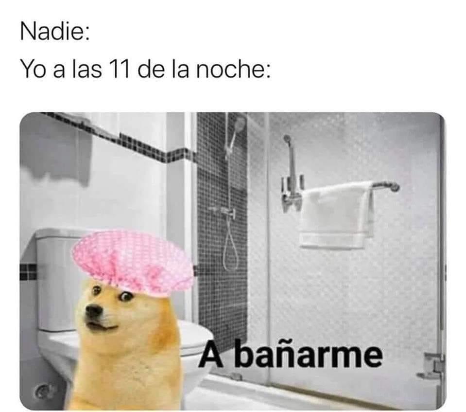 Nadie: Yo a las 11 de la noche:  A bañarme.