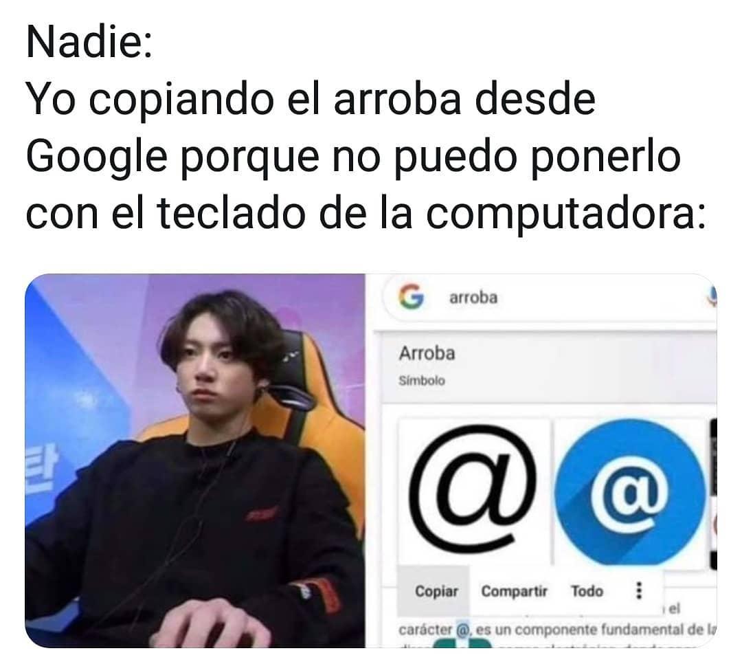 Nadie:  Yo copiando el arroba desde Google porque no puedo ponerlo con el teclado de la computadora: