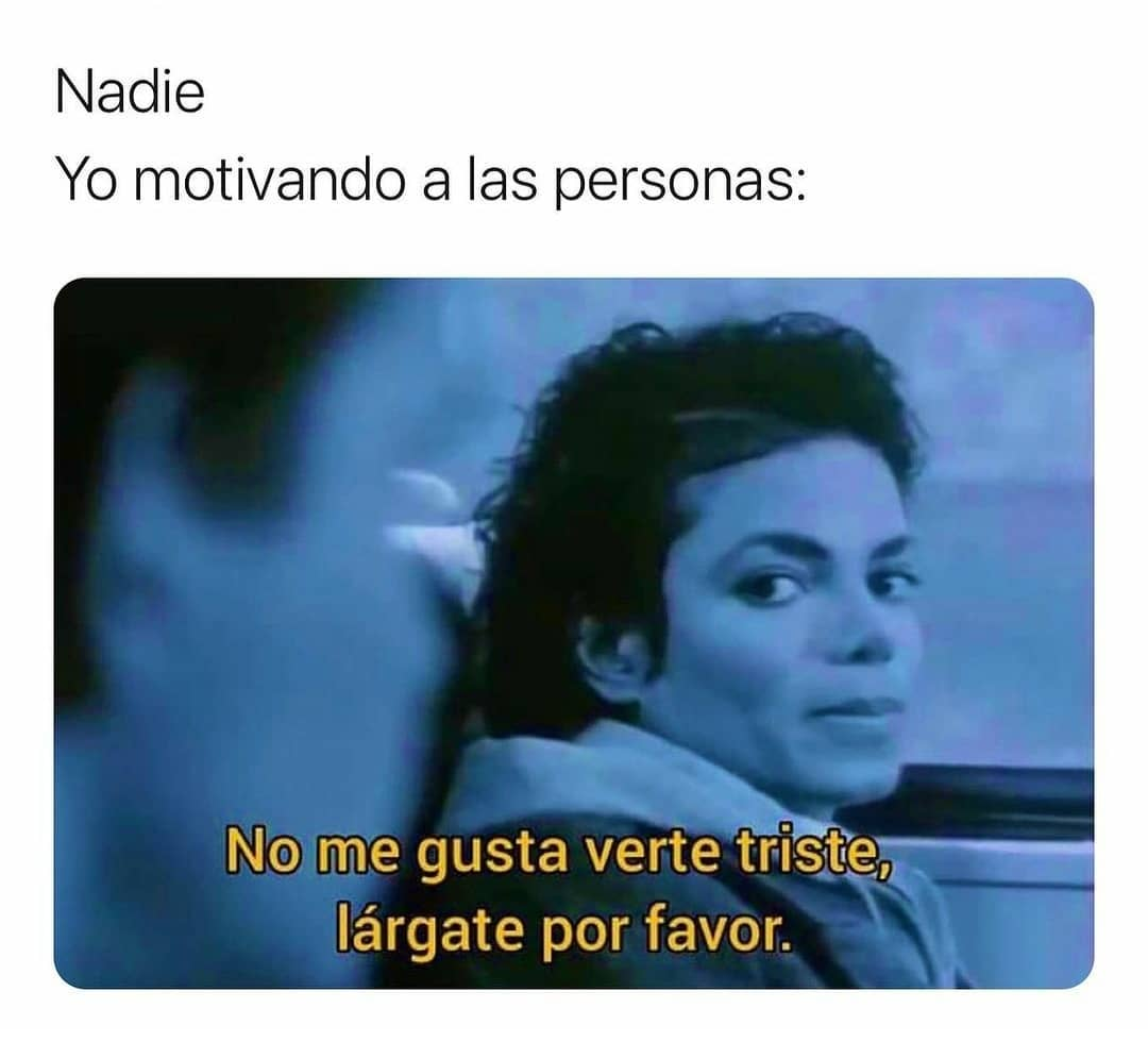 Nadie:  Yo motivando a las personas: No me gusta verte triste, lárgate por favor.