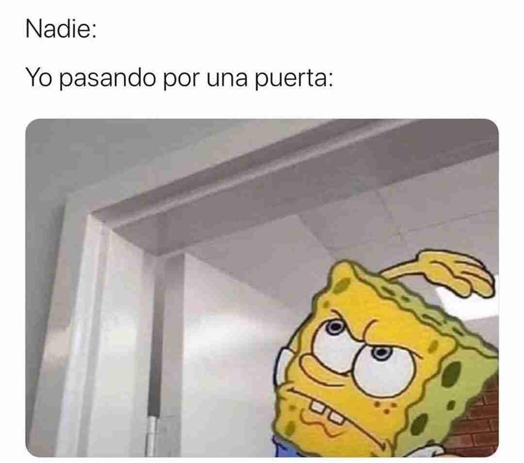 Nadie: Yo pasando por una puerta: