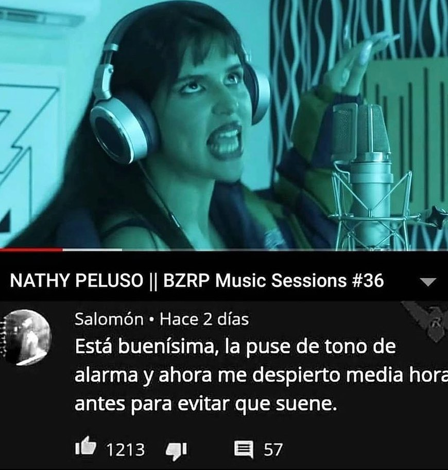 Nathy Peluso    BZRP Music Sessions #36.  Está buenísima, la puse de tono de alarma y ahora me despierto media hora antes para evitar que suene.