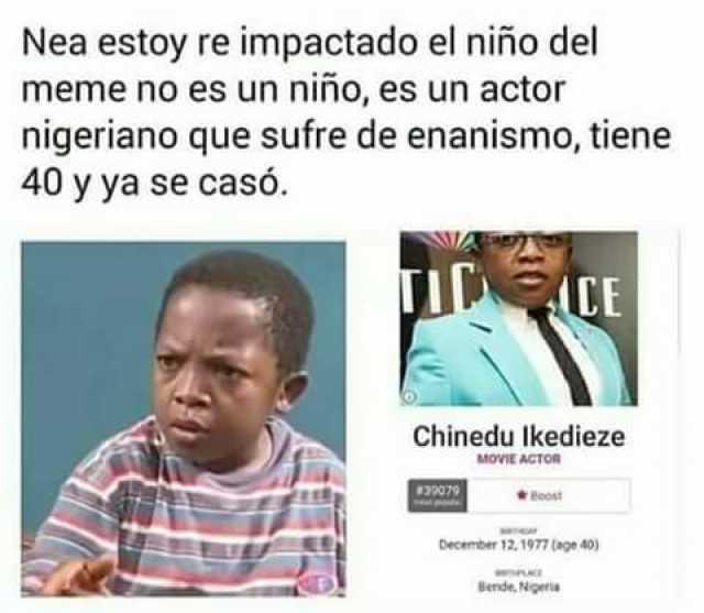 Nea estoy re impactado el niño del meme no es un niño, es un actor nigeriano que sufre de enanismo, tiene 40 y ya se casó. Chinedu Ikedieze.